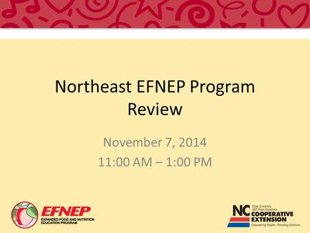 Northeast EFNEP Program Review November 7, 2014 11:00 AM – 1:00 PM.
