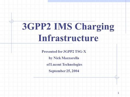 1 3GPP2 IMS Charging Infrastructure Presented for 3GPP2 TSG-X by Nick Mazzarella of Lucent Technologies September 25, 2004.