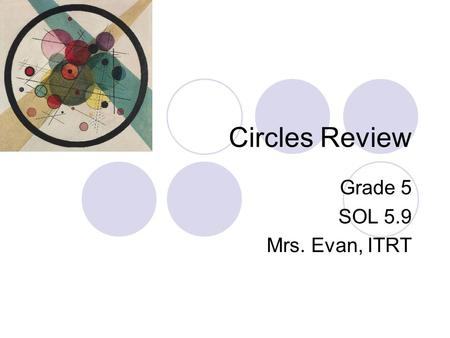Circles Review Grade 5 SOL 5.9 Mrs. Evan, ITRT. 1. The diameter of a circle is _______ the length of the radius. A half B twice C about three times D.