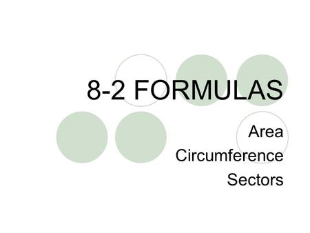 8-2 FORMULAS Area Circumference Sectors. REVIEW: RADIUS AND DIAMETER The RADIUS is the measure of any radius. Radius is usually abbreviated as. The DIAMETER.