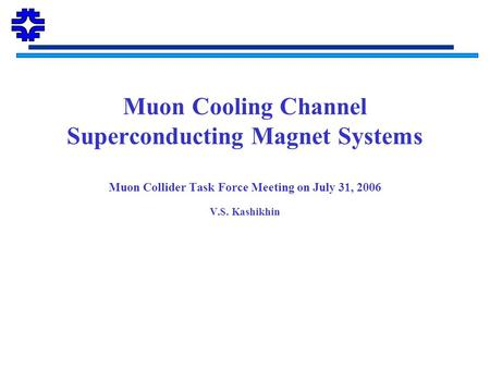 Muon Cooling Channel Superconducting Magnet Systems Muon Collider Task Force Meeting on July 31, 2006 V.S. Kashikhin.
