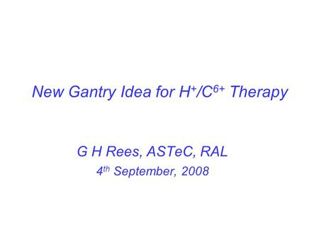 New Gantry Idea for H + /C 6+ Therapy G H Rees, ASTeC, RAL 4 th September, 2008.