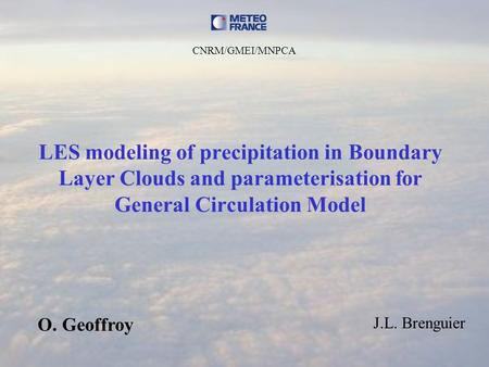LES modeling of precipitation in Boundary Layer Clouds and parameterisation for General Circulation Model O. Geoffroy J.L. Brenguier CNRM/GMEI/MNPCA.