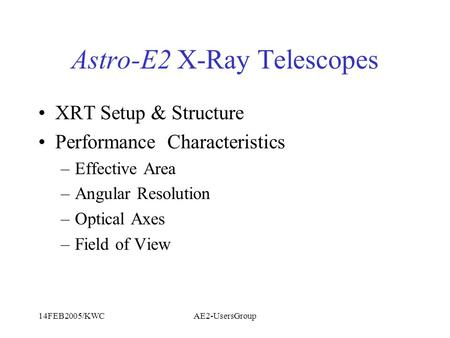 14FEB2005/KWCAE2-UsersGroup Astro-E2 X-Ray Telescopes XRT Setup & Structure Performance Characteristics –Effective Area –Angular Resolution –Optical Axes.
