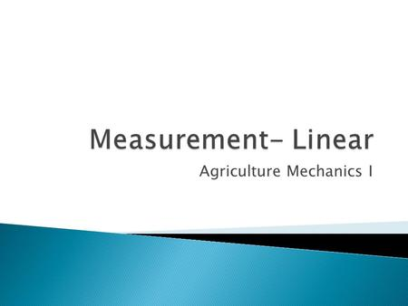 Agriculture Mechanics I.  Linear ◦ Comes from the word line.  Linear Measure ◦ The measurement of lines ◦ A line is the distance between two points.