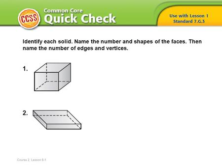 Identify each solid. Name the number and shapes of the faces. Then name the number of edges and vertices. 1. 2. Course 2, Lesson 8-1.