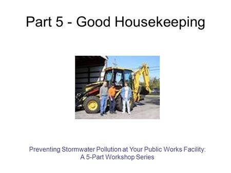 Part 5 - Good Housekeeping Preventing Stormwater Pollution at Your Public Works Facility: A 5-Part Workshop Series.