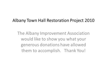 Albany Town Hall Restoration Project 2010 The Albany Improvement Association would like to show you what your generous donations have allowed them to accomplish.