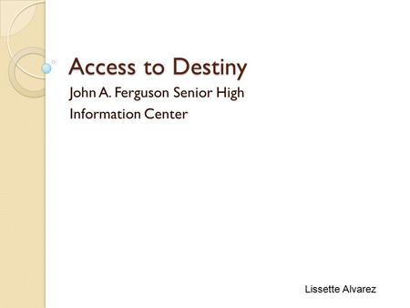 Access to Destiny John A. Ferguson Senior High Information Center Lissette Alvarez.