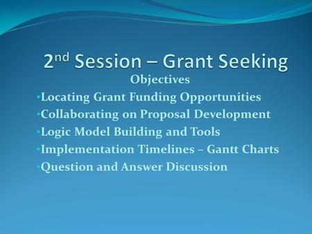 Objectives Locating Grant Funding Opportunities Collaborating on Proposal Development Logic Model Building and Tools Implementation Timelines – Gantt Charts.