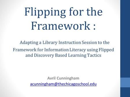 Flipping for the Framework : Adapting a Library Instruction Session to the Framework for Information Literacy using Flipped and Discovery Based Learning.