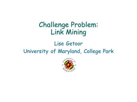 Challenge Problem: Link Mining Lise Getoor University of Maryland, College Park.