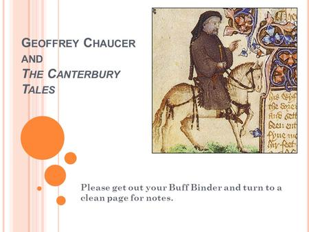G EOFFREY C HAUCER AND T HE C ANTERBURY T ALES Please get out your Buff Binder and turn to a clean page for notes.