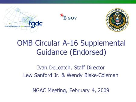 OMB Circular A-16 Supplemental Guidance (Endorsed) Ivan DeLoatch, Staff Director Lew Sanford Jr. & Wendy Blake-Coleman NGAC Meeting, February 4, 2009.