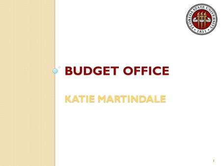 BUDGET OFFICE KATIE MARTINDALE 1. General Information The Budget Office assists Executive Management and the University Community by compiling and disseminating.
