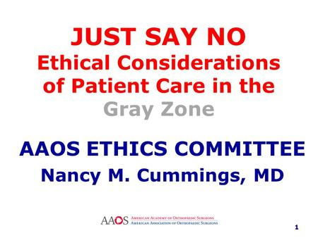 JUST SAY NO Ethical Considerations of Patient Care in the Gray Zone AAOS ETHICS COMMITTEE Nancy M. Cummings, MD 1.