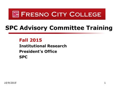 SPC Advisory Committee Training Fall 2015 Institutional Research President's Office SPC 10/9/20151.