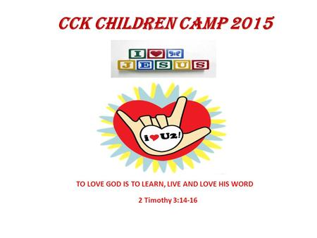 CCK CHILDREN CAMP 2015 2 Timothy 3:14-16 TO LOVE GOD IS TO LEARN, LIVE AND LOVE HIS WORD.