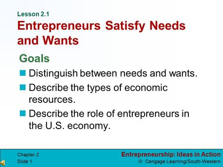 Entrepreneurship: Ideas in Action © Cengage Learning/South-Western Chapter 2 Slide 1 Lesson 2.1 Entrepreneurs Satisfy Needs and Wants Goals Distinguish.