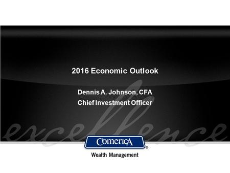 2016 Economic Outlook Dennis A. Johnson, CFA Chief Investment Officer.