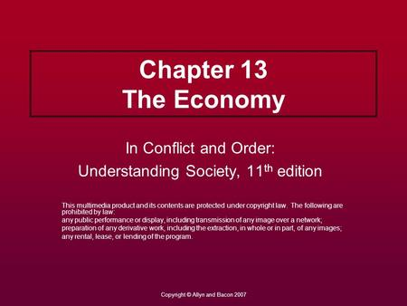 Copyright © Allyn and Bacon 2007 Chapter 13 The Economy In Conflict and Order: Understanding Society, 11 th edition This multimedia product and its contents.