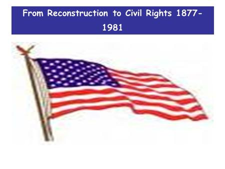 From Reconstruction to Civil Rights 1877- 1981. Course focus 1.All about how America changed during this period 2.How much it changed 3.Who or what were.