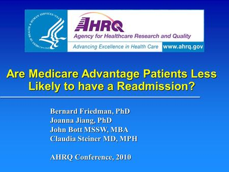 Are Medicare Advantage Patients Less Likely to have a Readmission? Bernard Friedman, PhD Joanna Jiang, PhD John Bott MSSW, MBA Claudia Steiner MD, MPH.