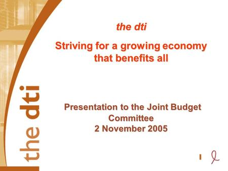 The dti Striving for a growing economy that benefits all Presentation to the Joint Budget Committee 2 November 2005.