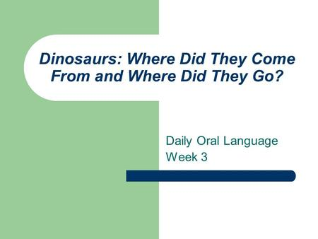 Dinosaurs: Where Did They Come From and Where Did They Go? Daily Oral Language Week 3.