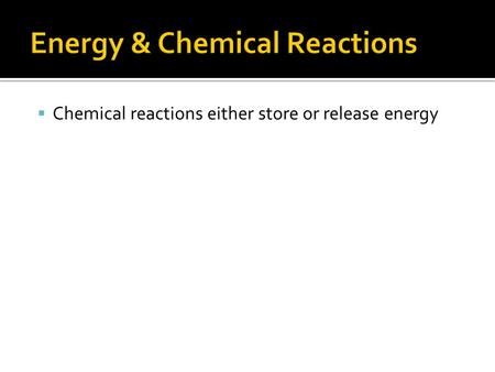  Chemical reactions either store or release energy.