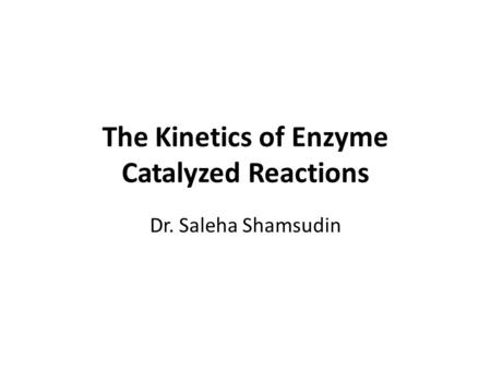 The Kinetics of Enzyme Catalyzed Reactions Dr. Saleha Shamsudin.