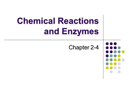 Chemical Reactions and Enzymes Chapter 2-4. Chemical Reactions Chemistry is what life does!!! EVERYTHING that happens in an organism occurs because of.