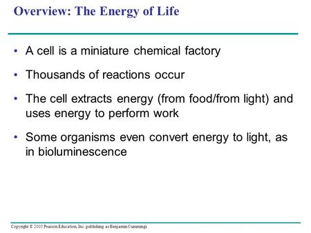 Copyright © 2005 Pearson Education, Inc. publishing as Benjamin Cummings Overview: The Energy of Life A cell is a miniature chemical factory Thousands.