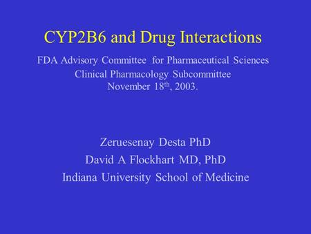 CYP2B6 and Drug Interactions FDA Advisory Committee for Pharmaceutical Sciences Clinical Pharmacology Subcommittee November 18th, 2003. Zeruesenay Desta.