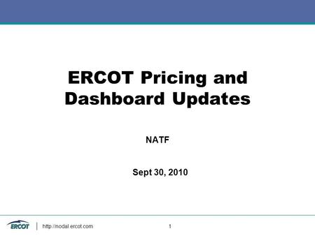 1 ERCOT Pricing and Dashboard Updates NATF Sept 30, 2010.