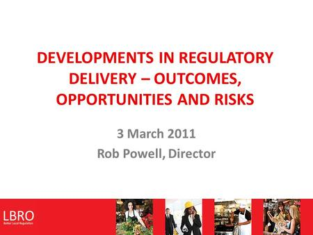 DEVELOPMENTS IN REGULATORY DELIVERY – OUTCOMES, OPPORTUNITIES AND RISKS 3 March 2011 Rob Powell, Director.