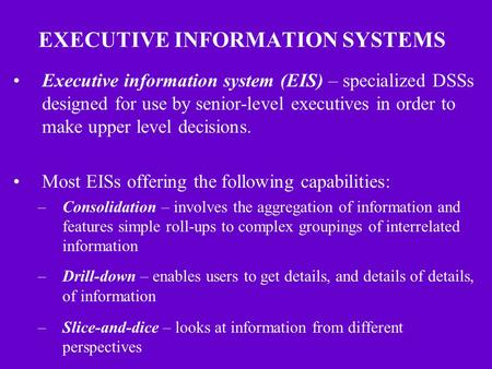 EXECUTIVE INFORMATION SYSTEMS Executive information system (EIS) – specialized DSSs designed for use by senior-level executives in order to make upper.
