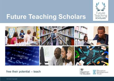 © Crown Copyright Future Teaching Scholars free their potential – teach.