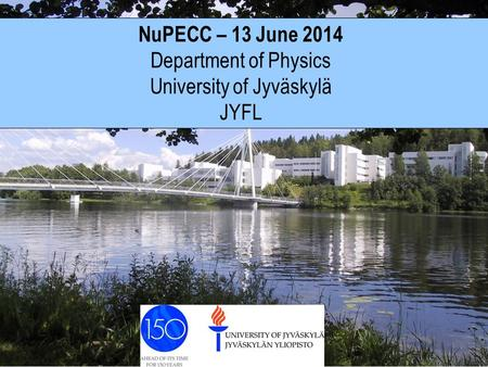 NuPECC – 13 June 2014 Department of Physics University of Jyväskylä JYFL.