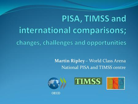 Martin Ripley – World Class Arena National PISA and TIMSS centre OECD.