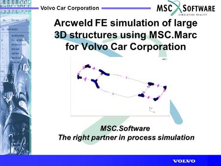 Volvo Car Corporation MSC.Software The right partner in process simulation The right partner in process simulation Arcweld FE simulation of large 3D structures.
