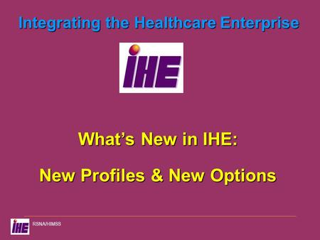 RSNA/HIMSS Integrating the Healthcare Enterprise What's New in IHE: New Profiles & New Options.