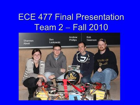ECE 477 Final Presentation Team 2  Fall 2010 Shannon Abrell Ben Laskowski Andrew Phillips Rob Swanson.