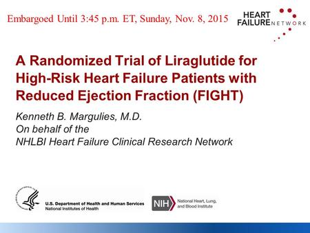 Kenneth B. Margulies, M.D. On behalf of the NHLBI Heart Failure Clinical Research Network A Randomized Trial of Liraglutide for High-Risk Heart Failure.