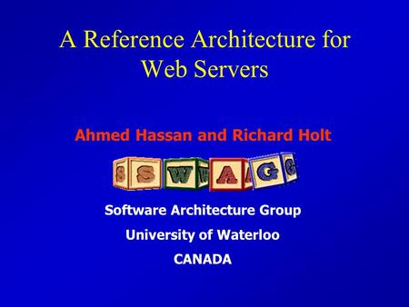 Ahmed Hassan and Richard Holt Software Architecture Group University of Waterloo CANADA A Reference Architecture for Web Servers.