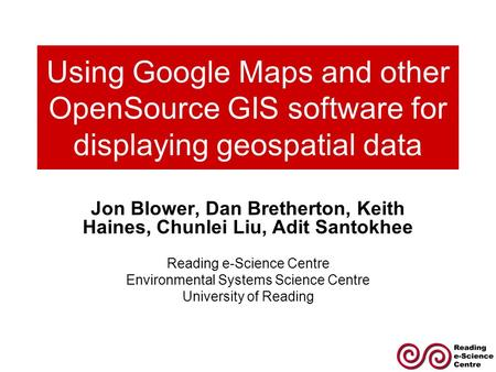Using Google Maps and other OpenSource GIS software for displaying geospatial data Jon Blower, Dan Bretherton, Keith Haines, Chunlei Liu, Adit Santokhee.