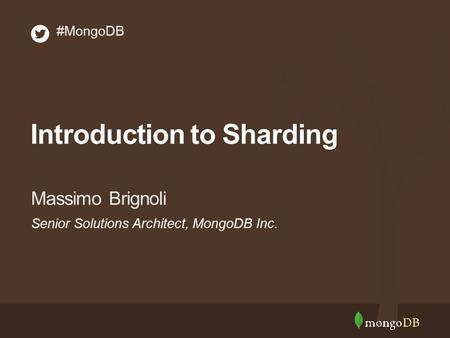Senior Solutions Architect, MongoDB Inc. Massimo Brignoli #MongoDB Introduction to Sharding.
