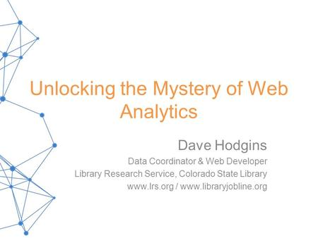Unlocking the Mystery of Web Analytics Dave Hodgins Data Coordinator & Web Developer Library Research Service, Colorado State Library www.lrs.org / www.libraryjobline.org.