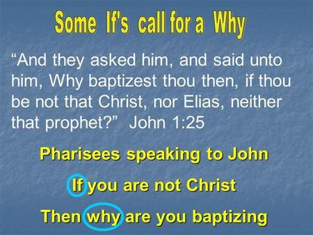 """And they asked him, and said unto him, Why baptizest thou then, if thou be not that Christ, nor Elias, neither that prophet?"" John 1:25 Pharisees speaking."