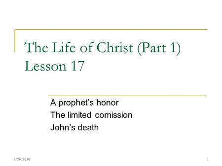 The Life of Christ (Part 1) Lesson 17 A prophet's honor The limited comission John's death 11/24/2016.